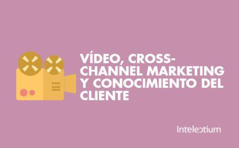 Vídeo, cross-channel marketing y conocimiento de cliente más cerca que nunca